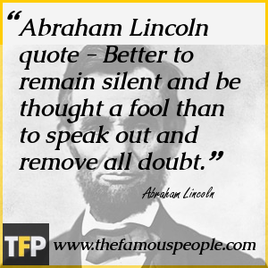 Abraham Lincoln quote - Better to remain silent and be thought a fool than to speak out and remove all doubt.