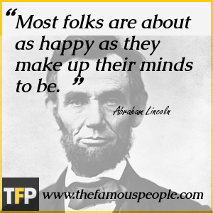 Most folks are about as happy as they make up their minds to be.