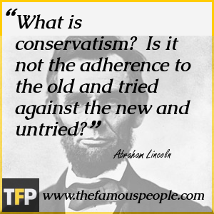 What is conservatism?  Is it not the adherence to the old and tried against the new and untried?