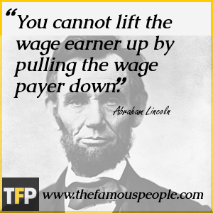 You cannot lift the wage earner up by pulling the wage payer down.