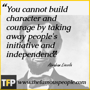 You cannot build character and courage by taking away people