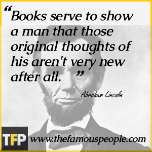 Books serve to show a man that those original thoughts of his aren
