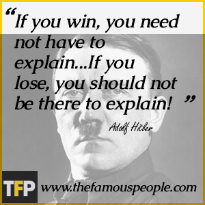 If you win, you need not have to explain...If you lose, you should not be there to explain!