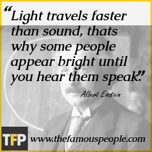 Light travels faster than sound, thats why some people appear bright until you hear them speak.