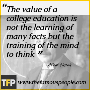 The value of a college education is not the learning of many facts but the training of the mind to think