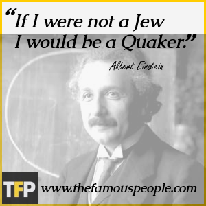 If I were not a Jew I would be a Quaker.