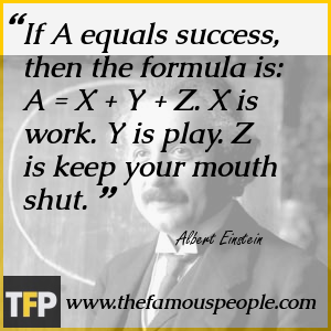 If A equals success, then the formula is: A = X + Y + Z. X is work. Y is play. Z is keep your mouth shut.