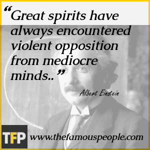 Great spirits have always encountered violent opposition from mediocre minds..