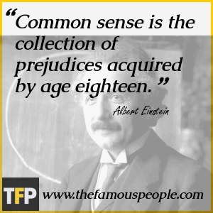 Common sense is the collection of prejudices acquired by age eighteen.