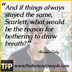 And if things always stayed the same, Scarlett, what would be the reason for bothering to draw breath?