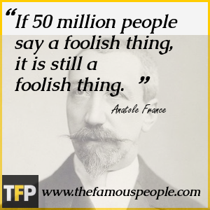 If 50 million people say a foolish thing, it is still a foolish thing.
