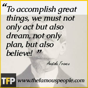 To accomplish great things, we must not only act but also dream, not only plan, but also believe!