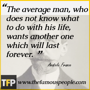 The average man, who does not know what to do with his life, wants another one which will last forever.