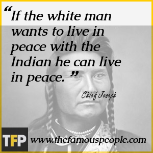 If the white man wants to live in peace with the Indian he can live in peace.