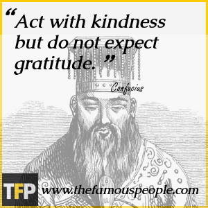 Act with kindness but do not expect gratitude.