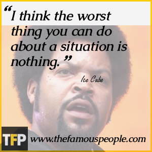 I think the worst thing you can do about a situation is nothing.