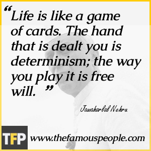 Life is like a game of cards. The hand that is dealt you is determinism; the way you play it is free will.
