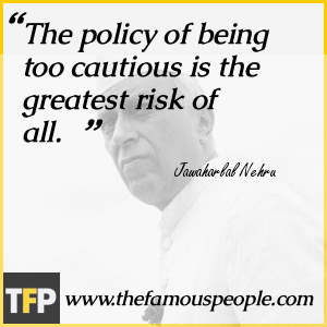 The policy of being too cautious is the greatest risk of all.