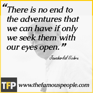 There is no end to the adventures that we can have if only we seek them with our eyes open.