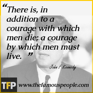 There is, in addition to a courage with which men die; a courage by which men must live.