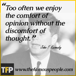 Too often we enjoy the comfort of opinion without the discomfort of thought.