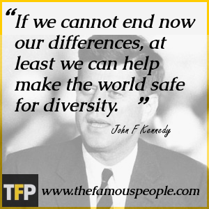 If we cannot end now our differences, at least we can help make the world safe for diversity.