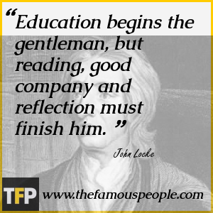 Education begins the gentleman, but reading, good company and reflection must finish him.