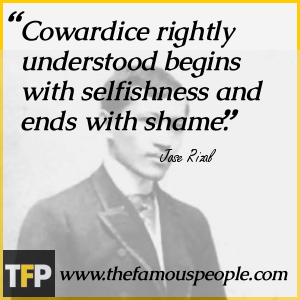 Cowardice rightly understood begins with selfishness and ends with shame.