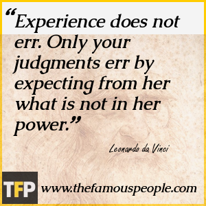 Experience does not err. Only your judgments err by expecting from her what is not in her power.