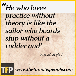 He who loves practice without theory is like the sailor who boards ship without a rudder and