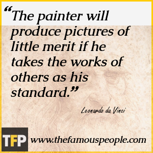 The painter will produce pictures of little merit if he takes the works of others as his standard.