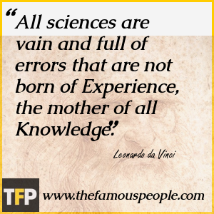 All sciences are vain and full of errors that are not born of Experience, the mother of all Knowledge.