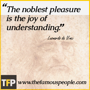 The noblest pleasure is the joy of understanding.