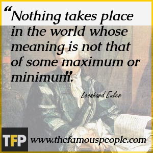 Nothing takes place in the world whose meaning is not that of some maximum or minimum.