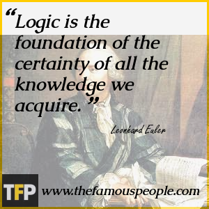 Logic is the foundation of the certainty of all the knowledge we acquire.