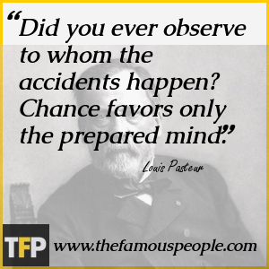 Did you ever observe to whom the accidents happen? Chance favors only the prepared mind.