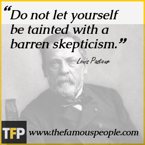 Do not let yourself be tainted with a barren skepticism.