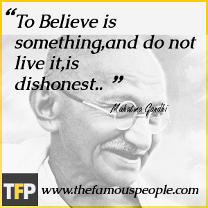 To Believe is something,and do not live it,is dishonest..
