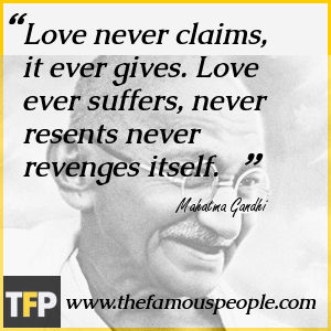Love never claims, it ever gives. Love ever suffers, never resents never revenges itself.