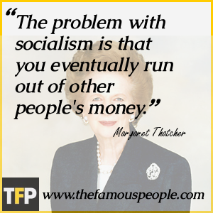 The problem with socialism is that you eventually run out of other people