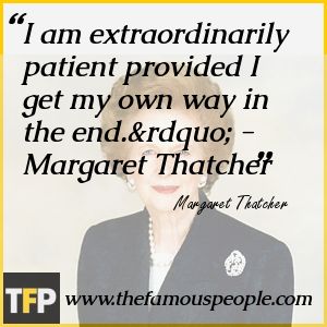 "I am extraordinarily patient provided I get my own way in the end."" - Margaret Thatcher"