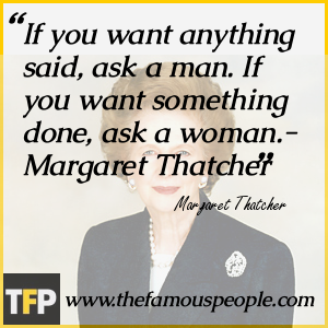 If you want anything said, ask a man. If you want something done, ask a woman.- Margaret Thatcher