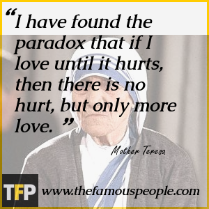 I have found the paradox that if I love until it hurts, then there is no hurt, but only more love.
