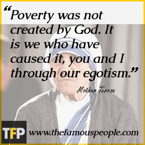 Poverty was not created by God. It is we who have caused it, you and I through our egotism.