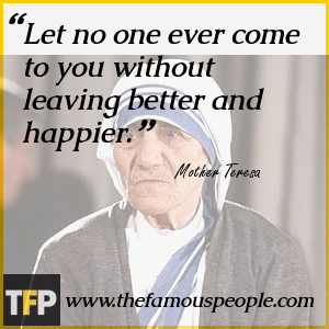 Let no one ever come to you without leaving better and happier.