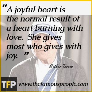 A joyful heart is the normal result of a heart burning with love.  She gives most who gives with joy.