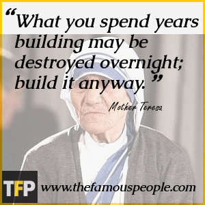 What you spend years building may be destroyed overnight; build it anyway.
