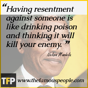Having resentment against someone is like drinking poison and thinking it will kill your enemy.