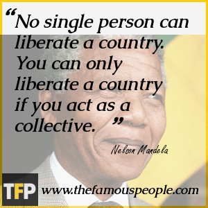 No single person can liberate a country.  You can only liberate a country if you act as a collective.