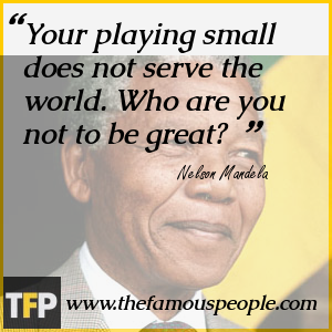 Your playing small does not serve the world. Who are you not to be great?